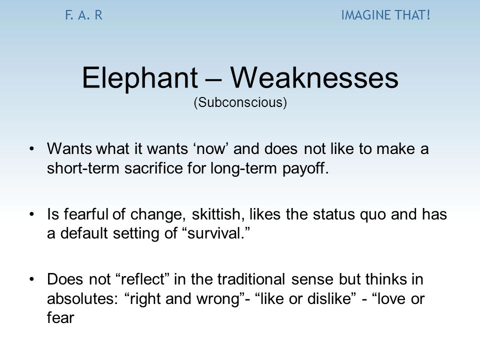 F. A. RIMAGINE THAT! Elephant – Weaknesses (Subconscious) Wants what it wants 'now' and does not like to make a short-term sacrifice for long-term pay