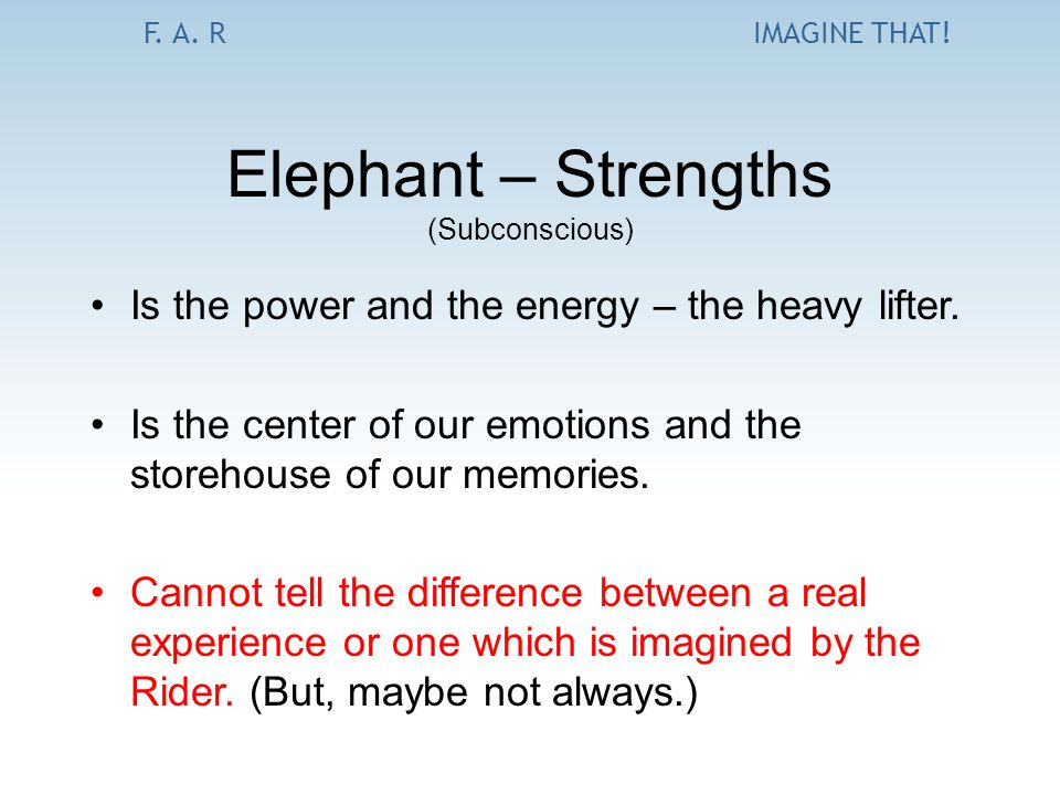 F. A. RIMAGINE THAT! Elephant – Strengths (Subconscious) Is the power and the energy – the heavy lifter. Is the center of our emotions and the storeho