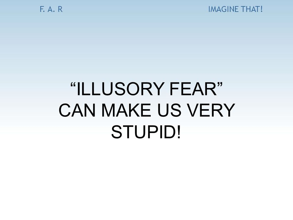"F. A. RIMAGINE THAT! ""ILLUSORY FEAR"" CAN MAKE US VERY STUPID!"