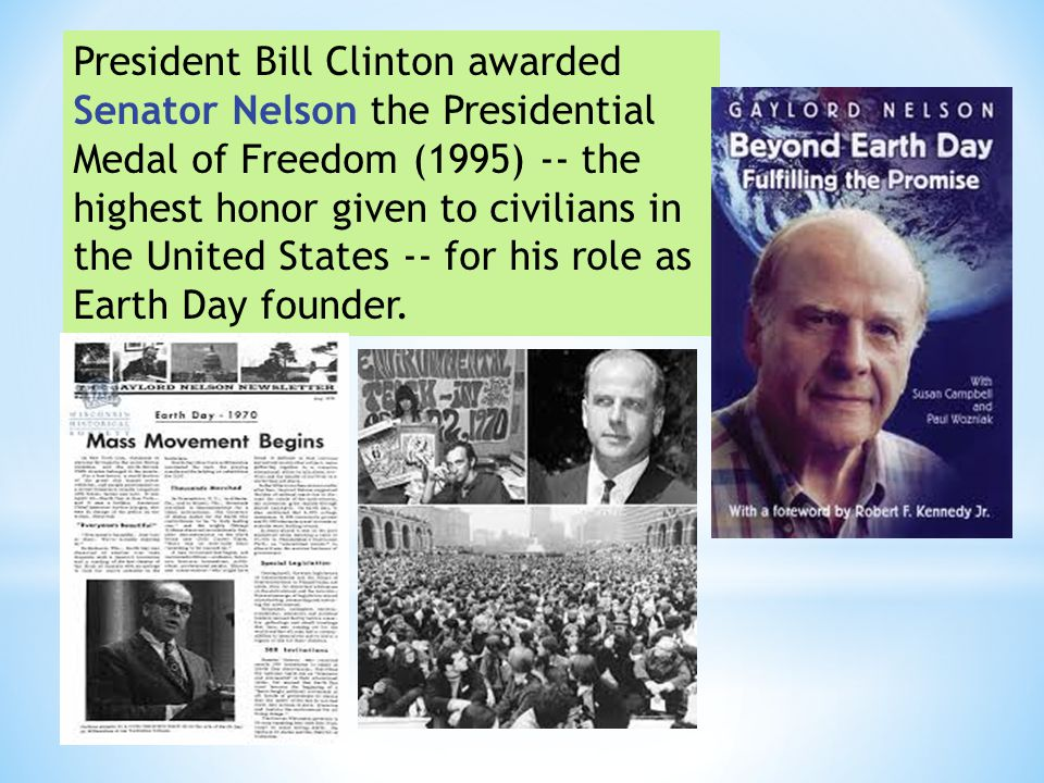 President Bill Clinton awarded Senator Nelson the Presidential Medal of Freedom (1995) -- the highest honor given to civilians in the United States -- for his role as Earth Day founder.