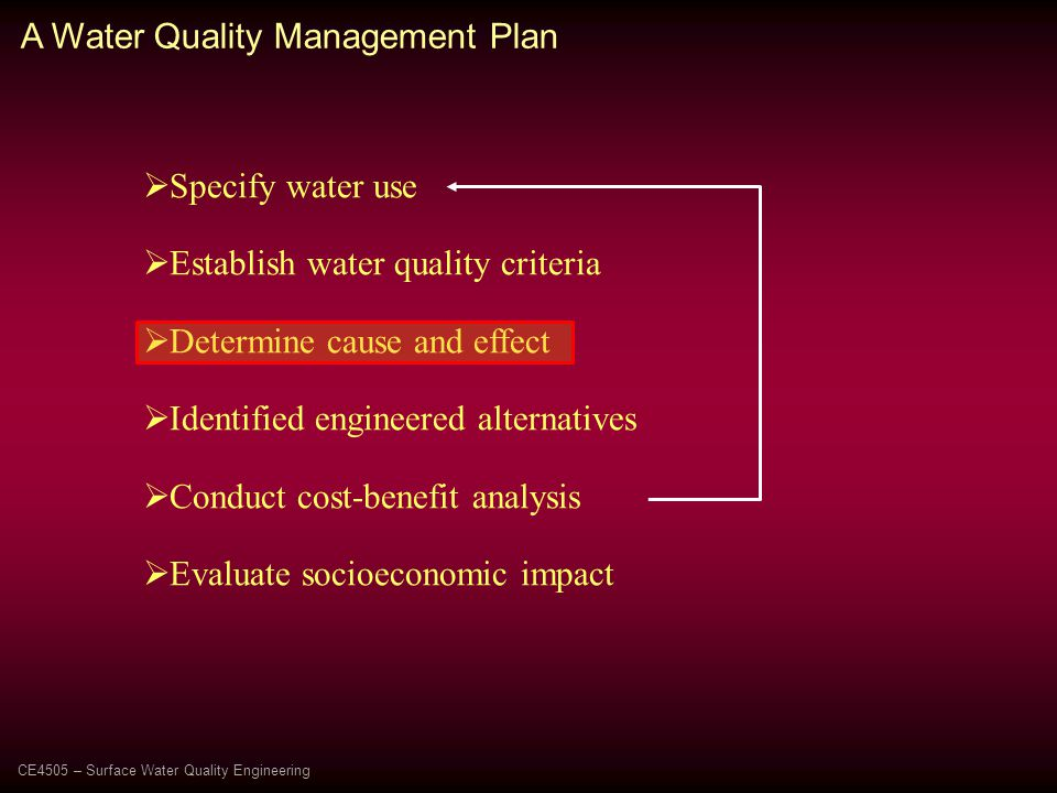  Specify water use  Establish water quality criteria  Determine cause and effect  Identified engineered alternatives  Conduct cost-benefit analysis  Evaluate socioeconomic impact A Water Quality Management Plan CE4505 – Surface Water Quality Engineering