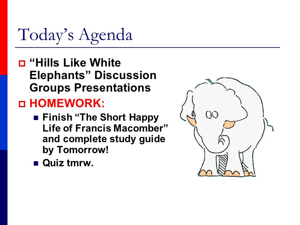"Today's Agenda  ""Hills Like White Elephants"" Discussion Groups Presentations  HOMEWORK: Finish ""The Short Happy Life of Francis Macomber"" and comple"