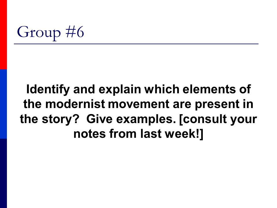Group #6 Identify and explain which elements of the modernist movement are present in the story? Give examples. [consult your notes from last week!]