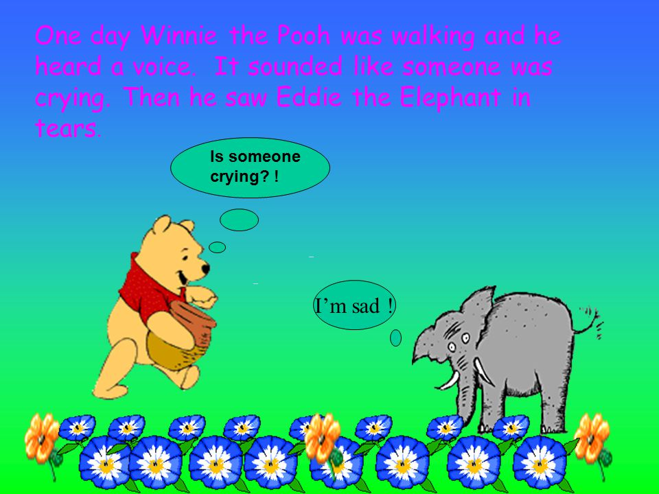 Is someone crying.I'm sad . One day Winnie the Pooh was walking and he heard a voice.