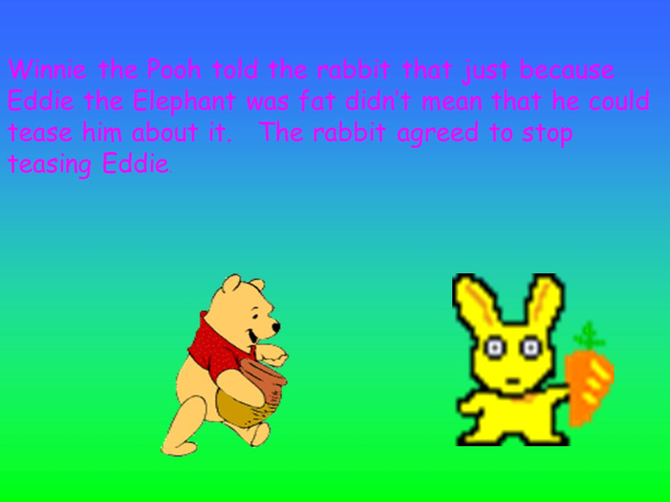 Winnie the Pooh told the rabbit that just because Eddie the Elephant was fat didn't mean that he could tease him about it.