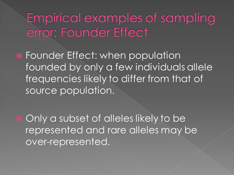  Founder Effect: when population founded by only a few individuals allele frequencies likely to differ from that of source population.