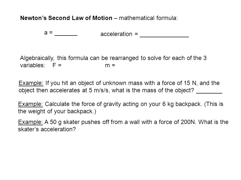 Newton's Second Law of Motion – mathematical formula: a = _______ acceleration = _______________ Algebraically, this formula can be rearranged to solv