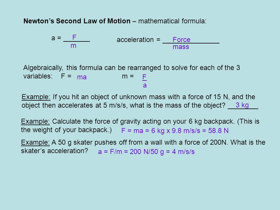 Newton's Second Law of Motion – mathematical formula: a = _______ F m acceleration = _______________Force mass Algebraically, this formula can be rearranged to solve for each of the 3 variables: F = m = maF a Example: If you hit an object of unknown mass with a force of 15 N, and the object then accelerates at 5 m/s/s, what is the mass of the object.