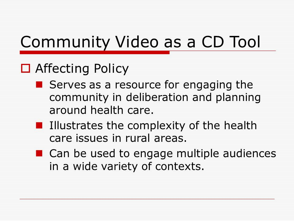 Community Video as a CD Tool  Affecting Policy Serves as a resource for engaging the community in deliberation and planning around health care.