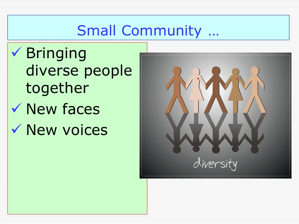 Small Community … Bringing diverse people together New faces New voices