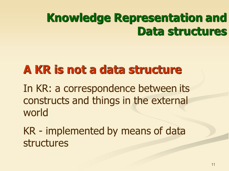 11 Knowledge Representation and Data structures A KR is not a data structure In KR: a correspondence between its constructs and things in the external world KR - implemented by means of data structures