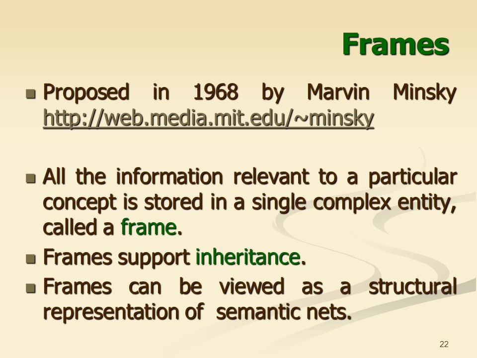22 Frames Proposed in 1968 by Marvin Minsky http://web.media.mit.edu/~minsky Proposed in 1968 by Marvin Minsky http://web.media.mit.edu/~minsky http://web.media.mit.edu/~minsky All the information relevant to a particular concept is stored in a single complex entity, called a frame.