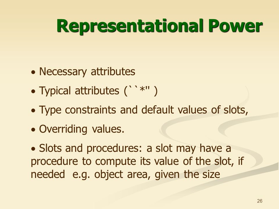 26 Representational Power  Necessary attributes  Typical attributes (``* )  Type constraints and default values of slots,  Overriding values.