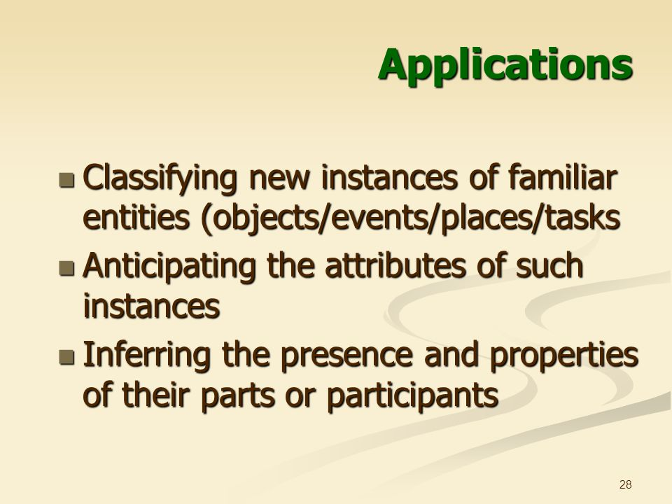 28 Applications Classifying new instances of familiar entities (objects/events/places/tasks Classifying new instances of familiar entities (objects/events/places/tasks Anticipating the attributes of such instances Anticipating the attributes of such instances Inferring the presence and properties of their parts or participants Inferring the presence and properties of their parts or participants