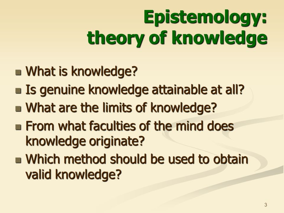 3 Epistemology: theory of knowledge What is knowledge.