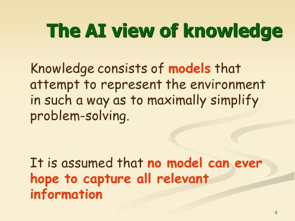 4 The AI view of knowledge Knowledge consists of models that attempt to represent the environment in such a way as to maximally simplify problem-solving.