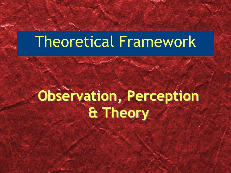 Observation, Perception & Theory Theoretical Framework
