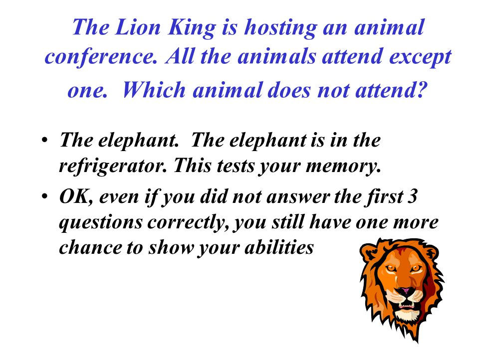 The Lion King is hosting an animal conference. All the animals attend except one. Which animal does not attend? The elephant. The elephant is in the r