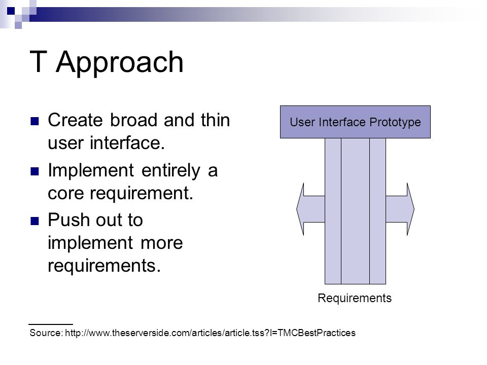 T Approach Create broad and thin user interface. Implement entirely a core requirement. Push out to implement more requirements. Source: http://www.th