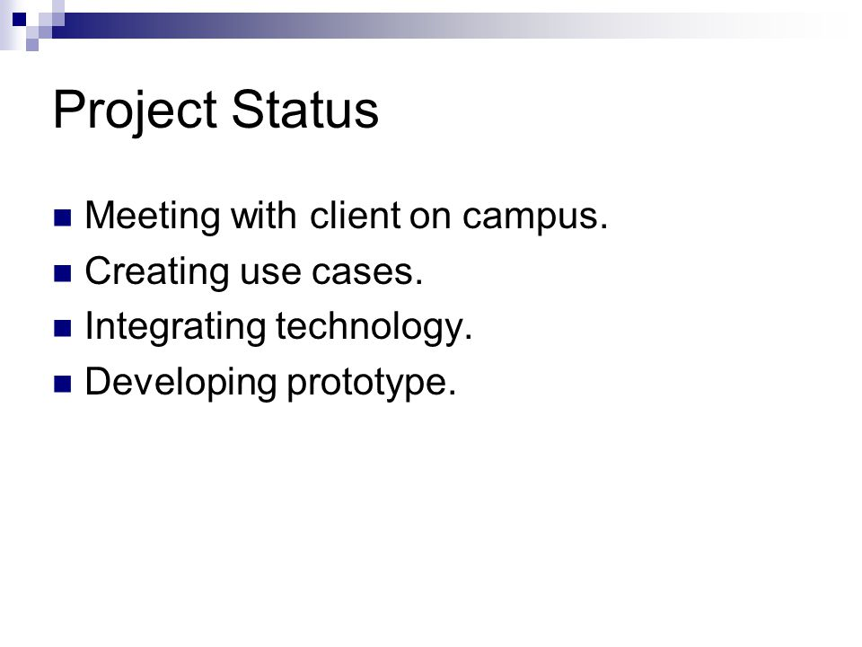 Project Status Meeting with client on campus. Creating use cases. Integrating technology. Developing prototype.