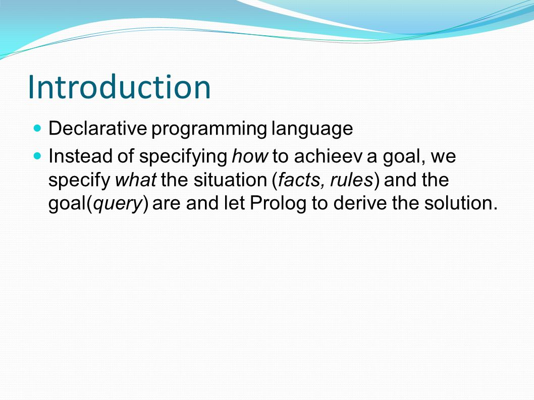 Introduction Declarative programming language Instead of specifying how to achieev a goal, we specify what the situation (facts, rules) and the goal(query) are and let Prolog to derive the solution.
