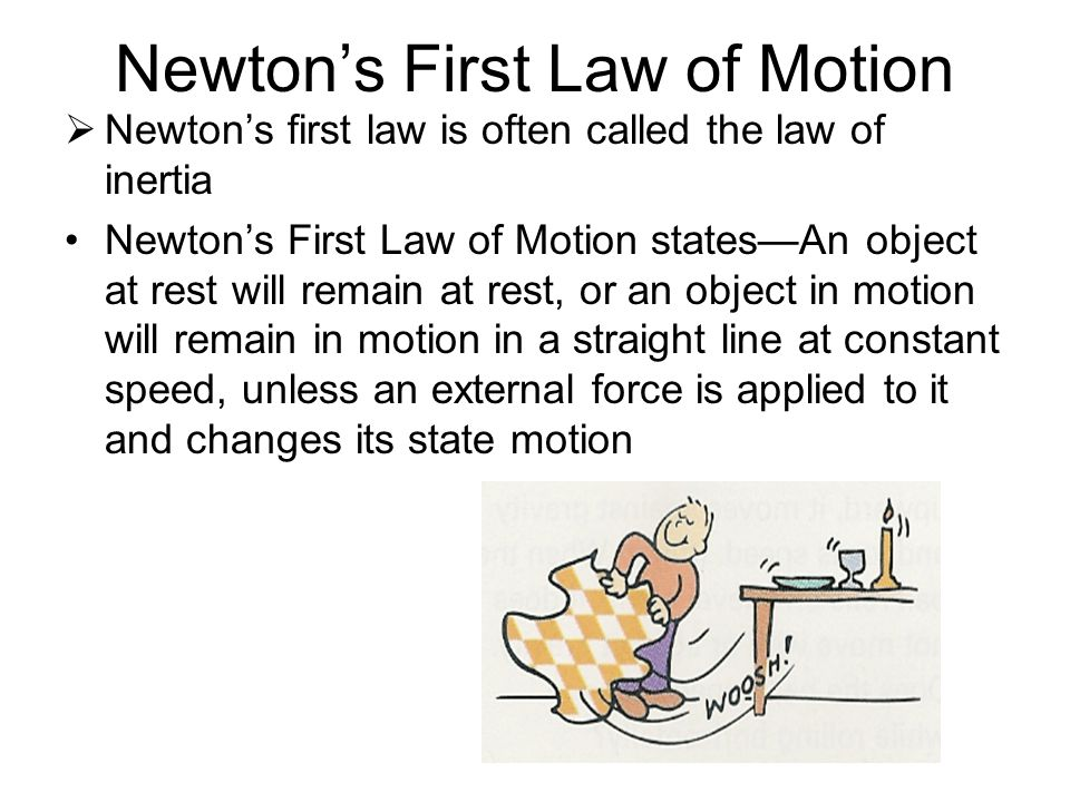 Newton's First Law of Motion  Newton's first law is often called the law of inertia Newton's First Law of Motion states—An object at rest will remain at rest, or an object in motion will remain in motion in a straight line at constant speed, unless an external force is applied to it and changes its state motion