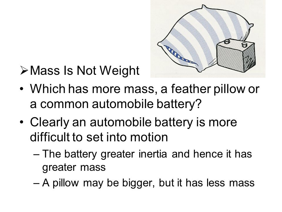  Mass Is Not Weight Which has more mass, a feather pillow or a common automobile battery.