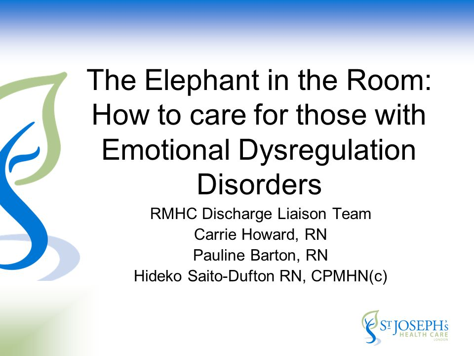 RMHC Discharge Liaison Team Carrie Howard, RN Pauline Barton, RN Hideko Saito-Dufton RN, CPMHN(c) The Elephant in the Room: How to care for those with Emotional Dysregulation Disorders