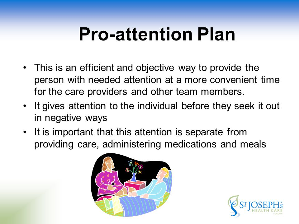 Pro-attention Plan This is an efficient and objective way to provide the person with needed attention at a more convenient time for the care providers and other team members.