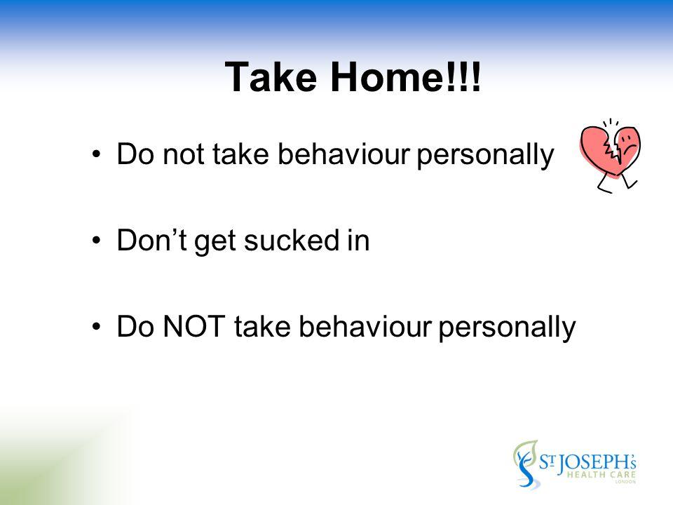 Take Home!!! Do not take behaviour personally Don't get sucked in Do NOT take behaviour personally