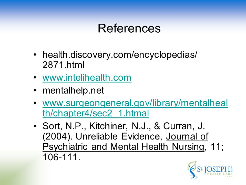 References health.discovery.com/encyclopedias/ 2871.html www.intelihealth.com mentalhelp.net www.surgeongeneral.gov/library/mentalheal th/chapter4/sec2_1.htmalwww.surgeongeneral.gov/library/mentalheal th/chapter4/sec2_1.htmal Sort, N.P., Kitchiner, N.J., & Curran, J.