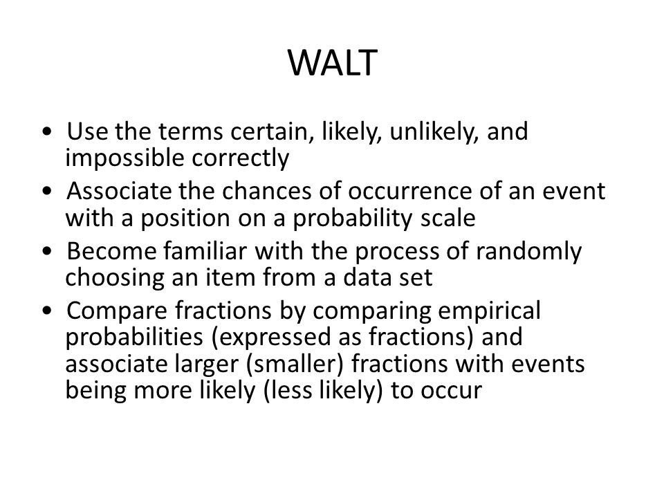 WALT Use the terms certain, likely, unlikely, and impossible correctly Associate the chances of occurrence of an event with a position on a probability scale Become familiar with the process of randomly choosing an item from a data set Compare fractions by comparing empirical probabilities (expressed as fractions) and associate larger (smaller) fractions with events being more likely (less likely) to occur