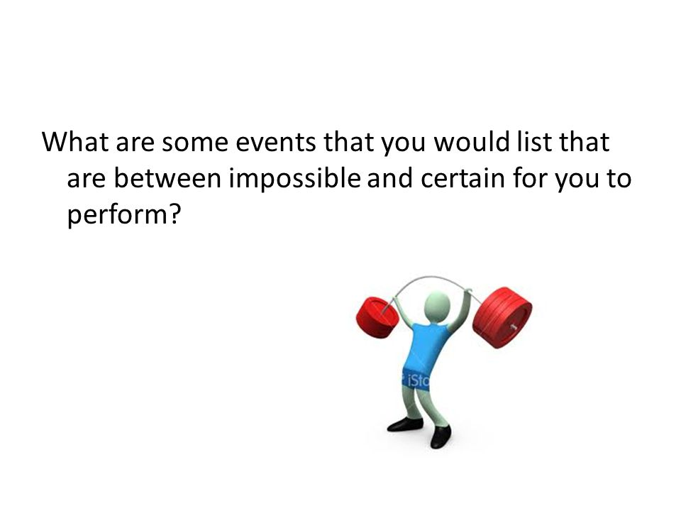 What are some events that you would list that are between impossible and certain for you to perform
