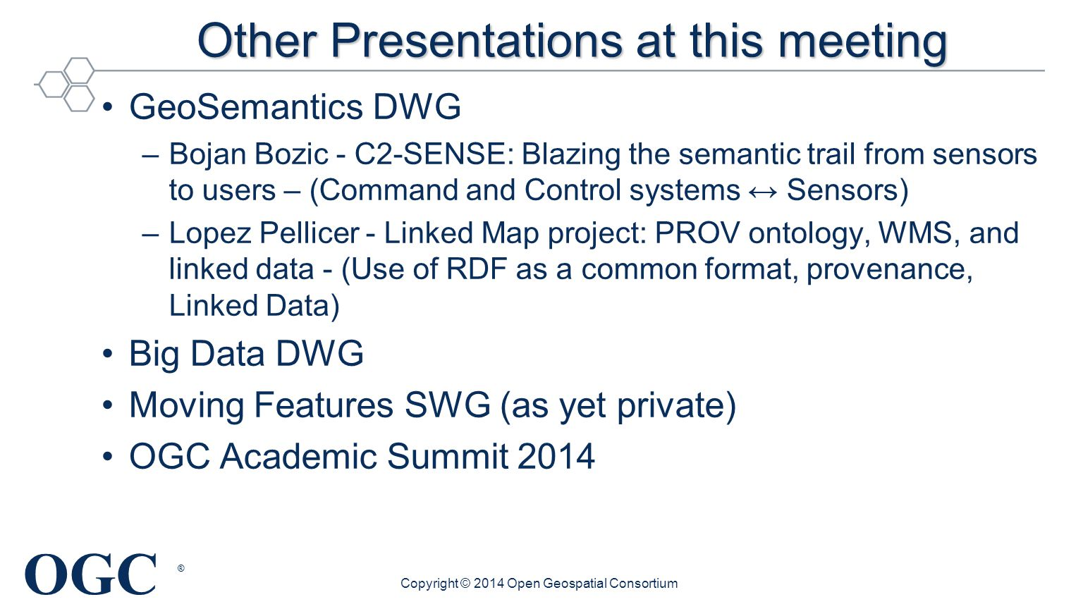 OGC ® Other Presentations at this meeting GeoSemantics DWG –Bojan Bozic - C2-SENSE: Blazing the semantic trail from sensors to users – (Command and Control systems ↔ Sensors) –Lopez Pellicer - Linked Map project: PROV ontology, WMS, and linked data - (Use of RDF as a common format, provenance, Linked Data) Big Data DWG Moving Features SWG (as yet private) OGC Academic Summit 2014 Copyright © 2014 Open Geospatial Consortium
