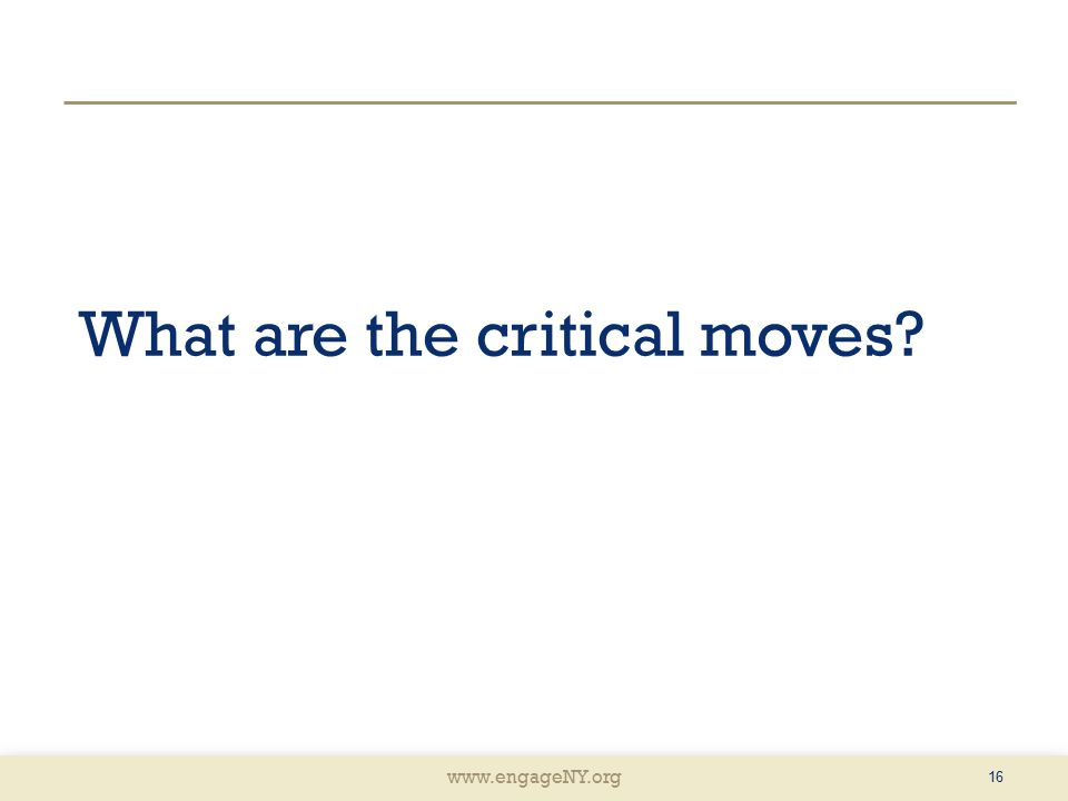 www.engageNY.org What are the critical moves? 16