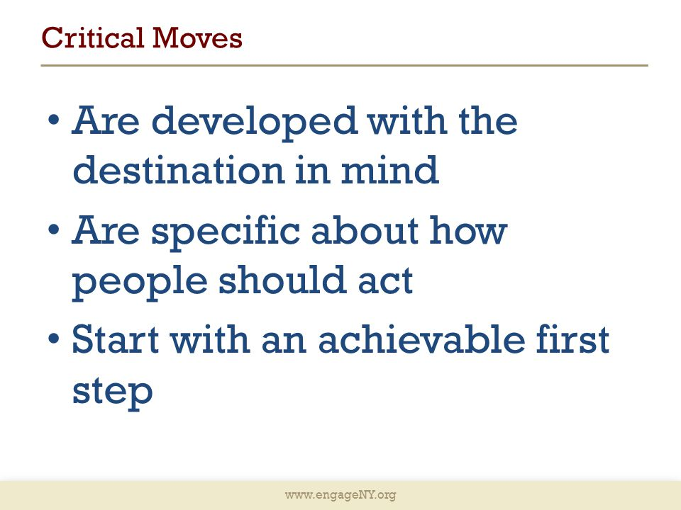 www.engageNY.org Critical Moves Are developed with the destination in mind Are specific about how people should act Start with an achievable first step