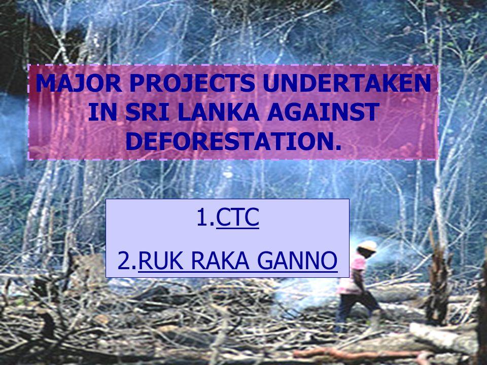 MAJOR PROJECTS UNDERTAKEN IN SRI LANKA AGAINST DEFORESTATION. 1.CTC 2.RUK RAKA GANNO