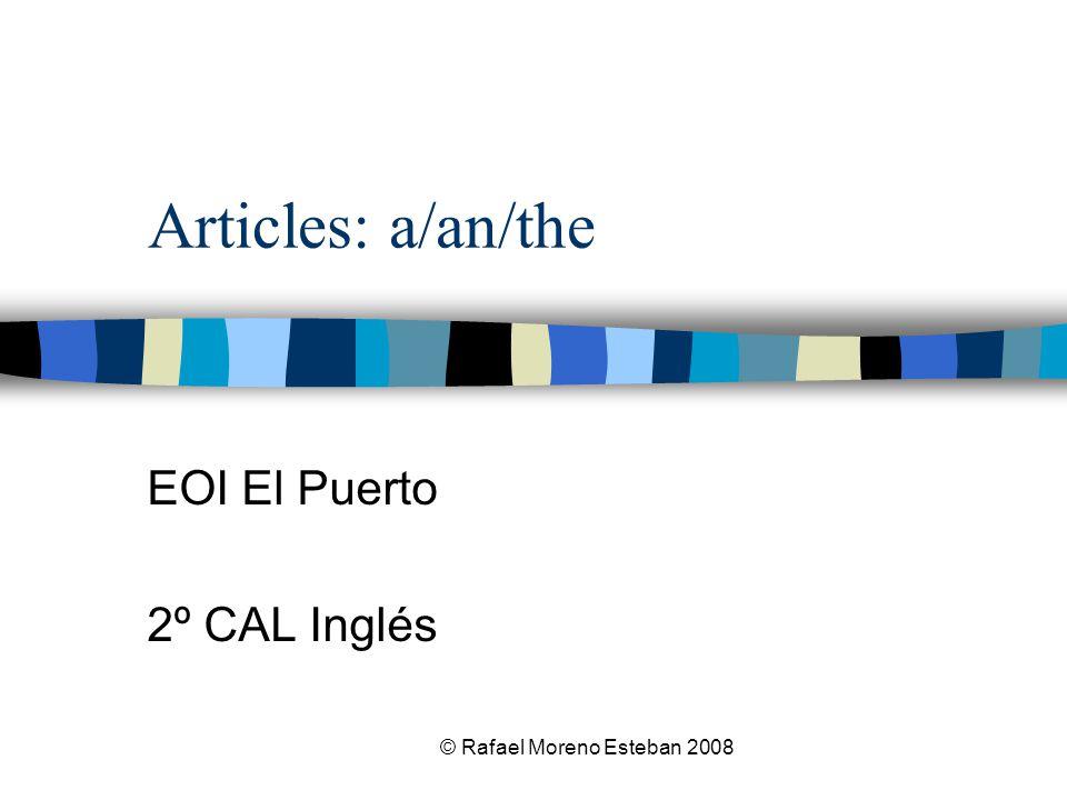 © Rafael Moreno Esteban 2008 Articles: a/an/the EOI El Puerto 2º CAL Inglés