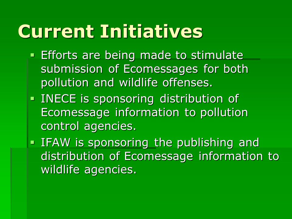 Current Initiatives  Efforts are being made to stimulate submission of Ecomessages for both pollution and wildlife offenses.