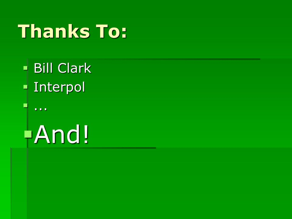Thanks To:  Bill Clark  Interpol ...  And!