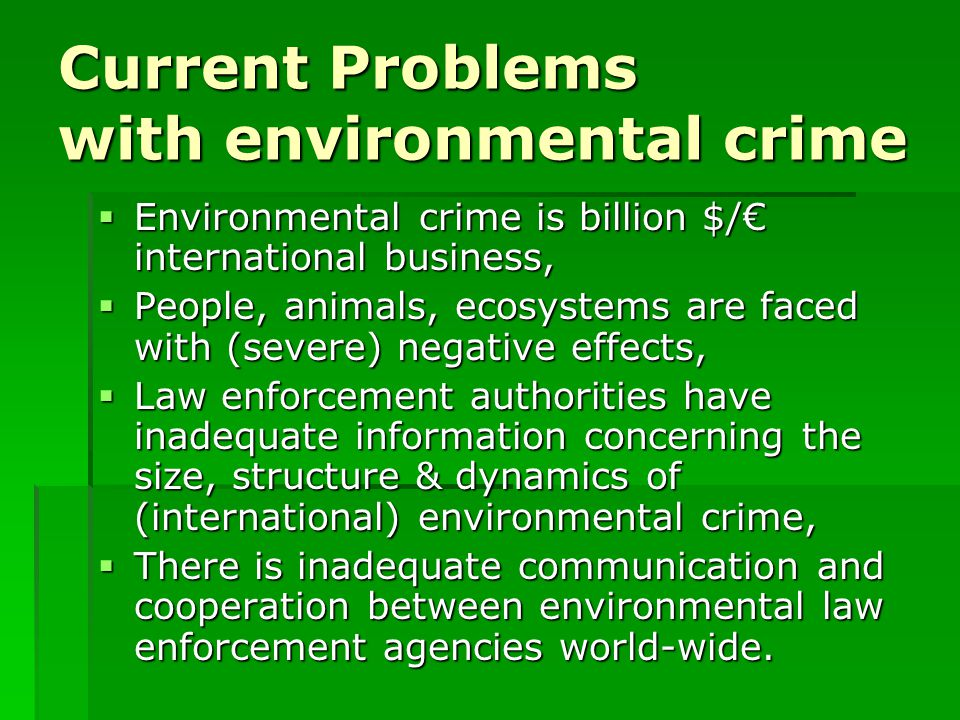 Current Problems with environmental crime  Environmental crime is billion $/€ international business,  People, animals, ecosystems are faced with (severe) negative effects,  Law enforcement authorities have inadequate information concerning the size, structure & dynamics of (international) environmental crime,  There is inadequate communication and cooperation between environmental law enforcement agencies world-wide.