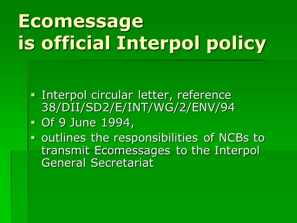 Ecomessage is official Interpol policy  Interpol circular letter, reference 38/DII/SD2/E/INT/WG/2/ENV/94  Of 9 June 1994,  outlines the responsibilities of NCBs to transmit Ecomessages to the Interpol General Secretariat