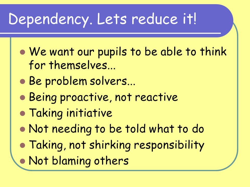 Dependency.Lets reduce it. We want our pupils to be able to think for themselves...