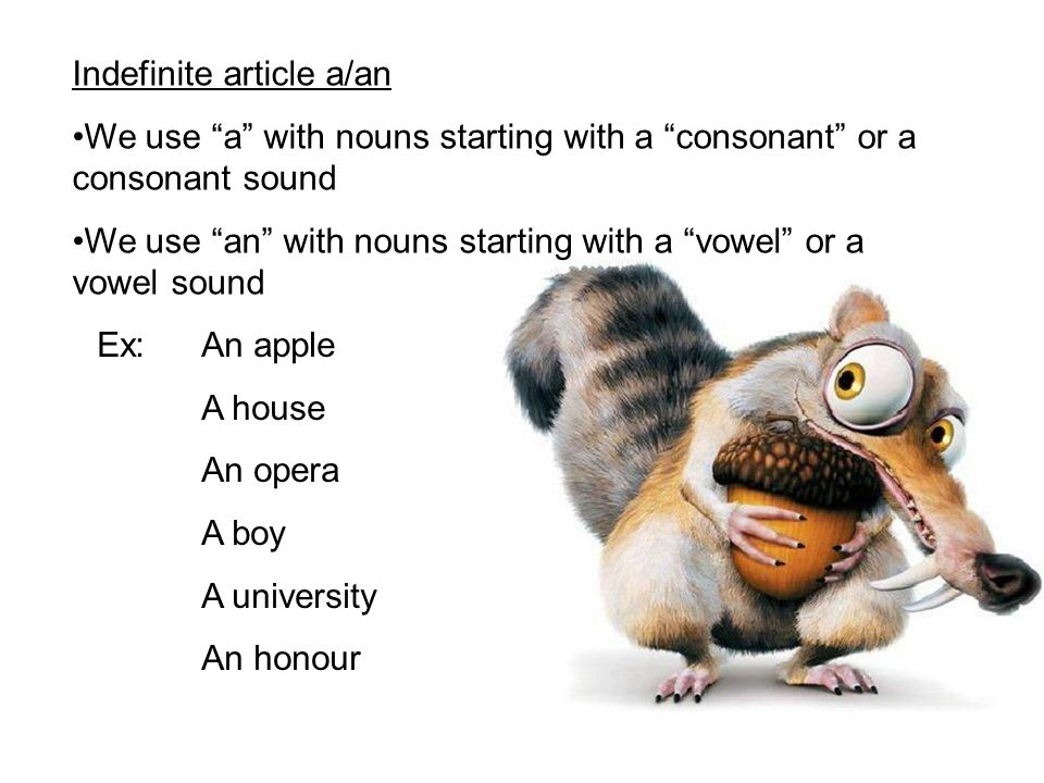 Indefinite article a/an We use a with nouns starting with a consonant or a consonant sound We use an with nouns starting with a vowel or a vowel sound Ex:An apple A house An opera A boy A university An honour