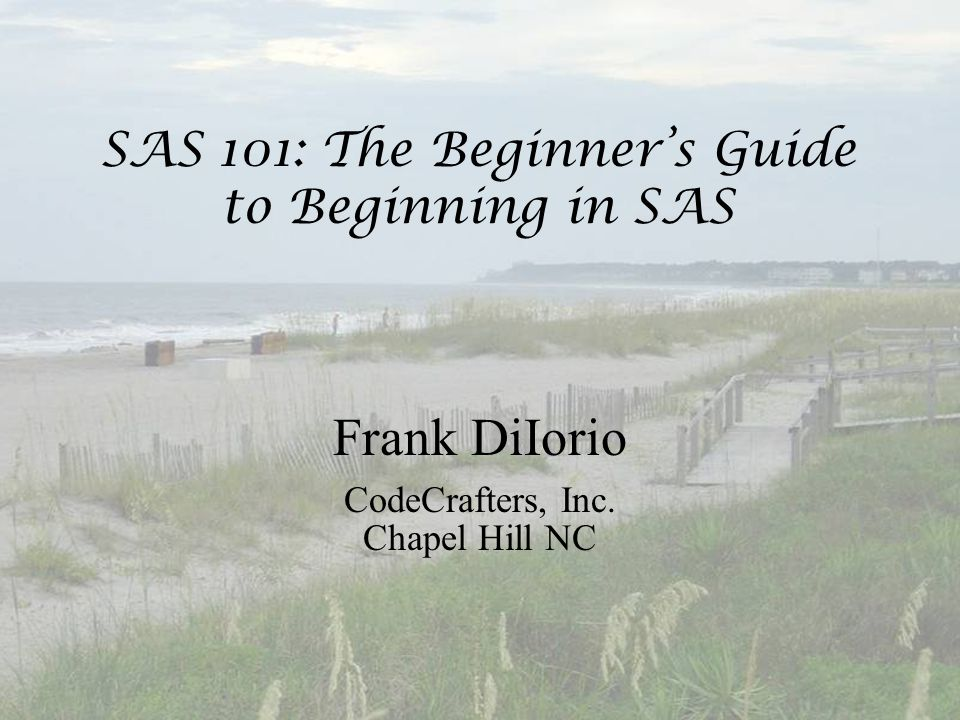 SAS 101: The Beginner's Guide to Beginning in SAS Frank DiIorio CodeCrafters, Inc. Chapel Hill NC