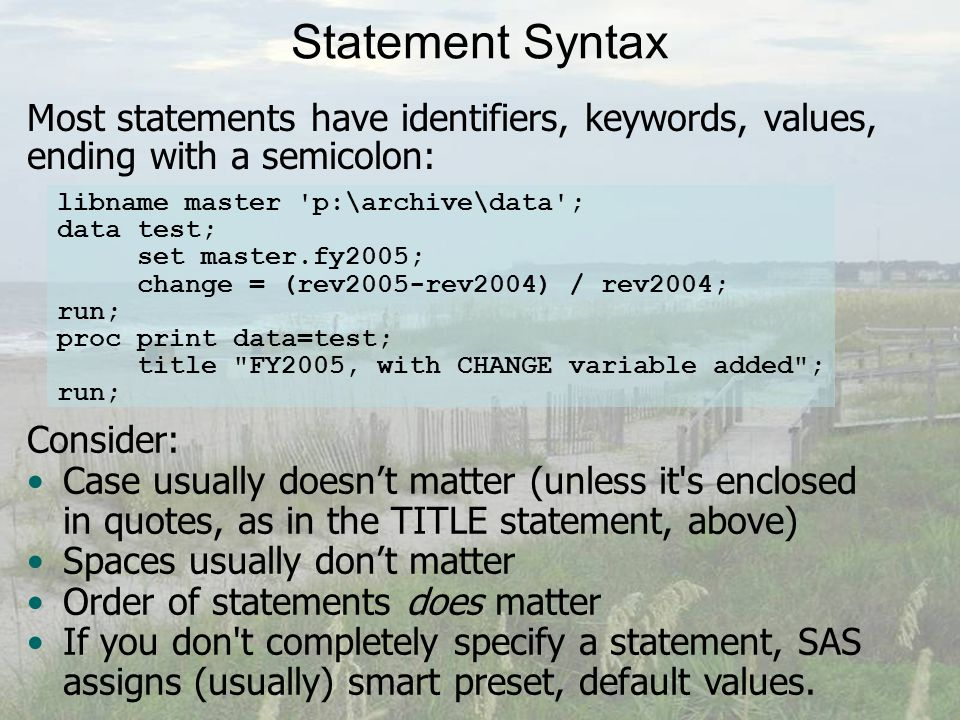 Statement Syntax Most statements have identifiers, keywords, values, ending with a semicolon: libname master p:\archive\data ; data test; set master.fy2005; change = (rev2005-rev2004) / rev2004; run; proc print data=test; title FY2005, with CHANGE variable added ; run; Consider: Case usually doesn't matter (unless it s enclosed in quotes, as in the TITLE statement, above) Spaces usually don't matter Order of statements does matter If you don t completely specify a statement, SAS assigns (usually) smart preset, default values.