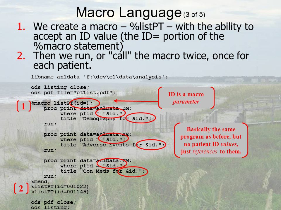 Macro Language (3 of 5) libname anldata f:\dev\c1\data\analysis ; ods listing close; ods pdf file= ptList.pdf ; %macro listPT(id=); proc print data=anlData.DM; where ptid = &id. ; title Demography for &id. ; run; proc print data=anlData.AE; where ptid = &id. ; title Adverse Events for &id. ; run; proc print data=anlData.CM; where ptid = &id. ; title Con Meds for &id. ; run; %mend; %listPT(id=001022) %listPT(id=001145) ods pdf close; ods listing; 1.We create a macro – %listPT – with the ability to accept an ID value (the ID= portion of the %macro statement) 2.Then we run, or call the macro twice, once for each patient.