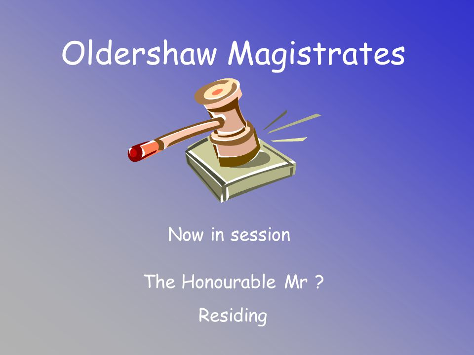 Oldershaw Magistrates Now in session The Honourable Mr ? Residing