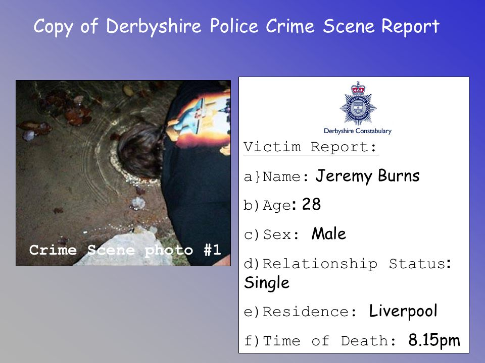 Copy of Derbyshire Police Crime Scene Report Crime Scene photo #1 Victim Report: a}Name: Jeremy Burns b)Age : 28 c)Sex: Male d)Relationship Status : S