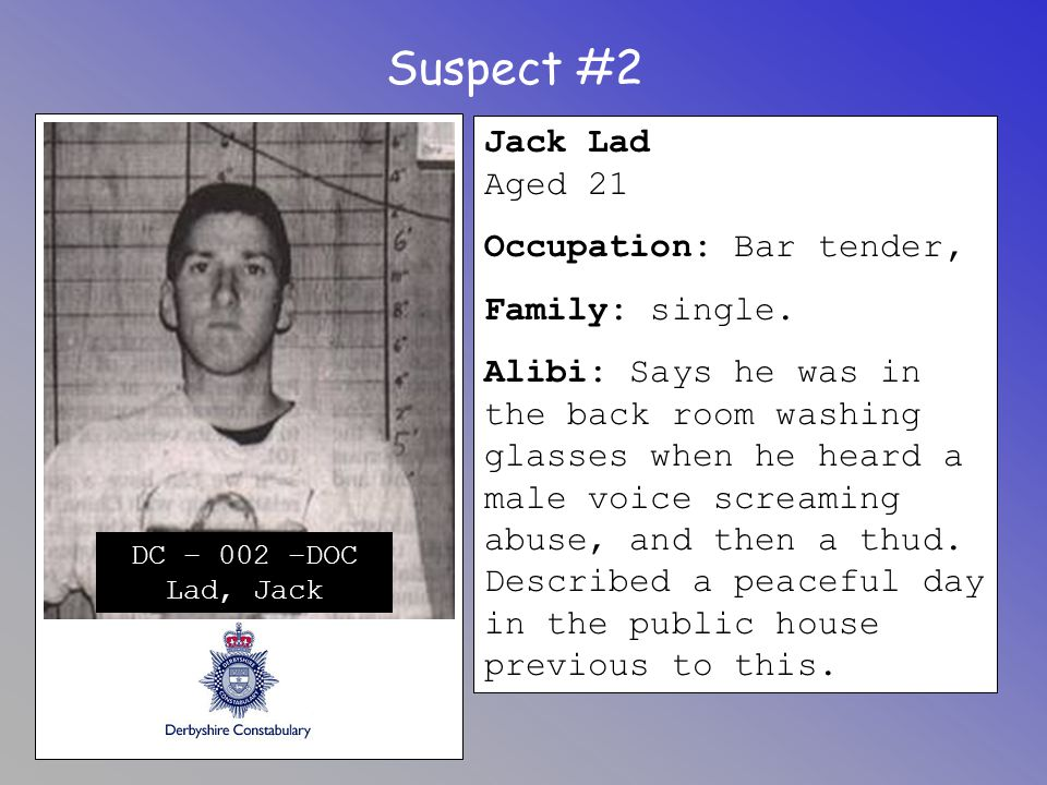 Suspect #2 Jack Lad Aged 21 Occupation: Bar tender, Family: single. Alibi: Says he was in the back room washing glasses when he heard a male voice scr